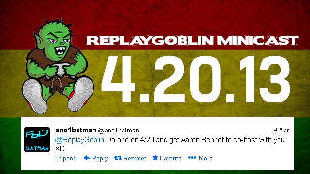 ReplayGoblin 420 Minicast 4/20/13